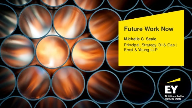Future Work Now Michelle C. Seale Principal, Strategy Oil & Gas | Ernst & Young LLP