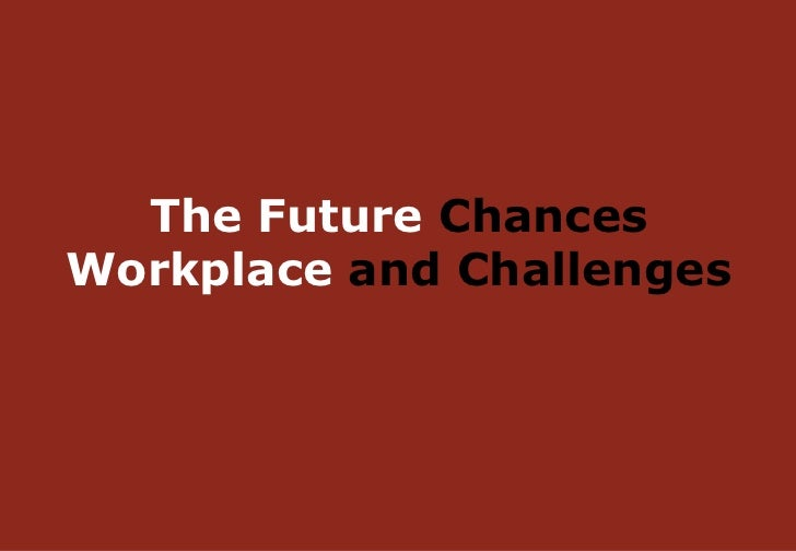 <ul><li>The Future  Chances  Workplace  and Challenges </li></ul>