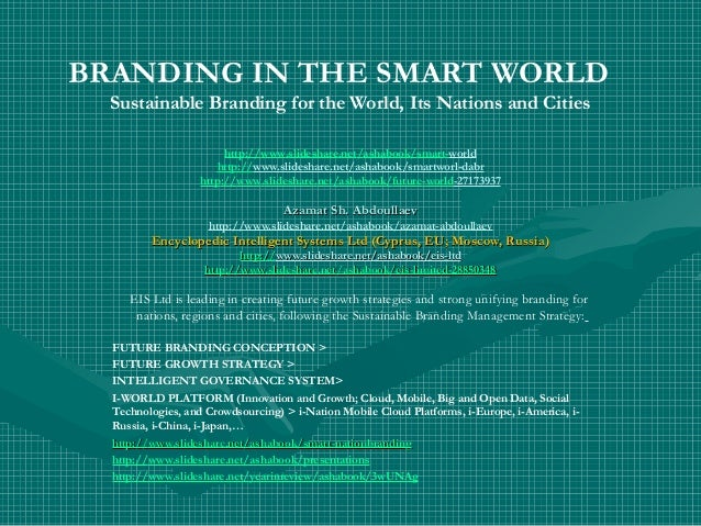 BRANDING IN THE SMART WORLD Sustainable Branding for the World, Its Nations and Cities http://www.slideshare.net/ashabook/...