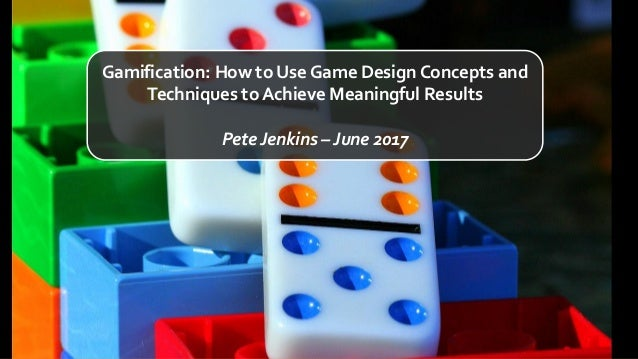 Gamification: How to Use Game Design Concepts and Techniques to Achieve Meaningful Results Pete Jenkins – June 2017