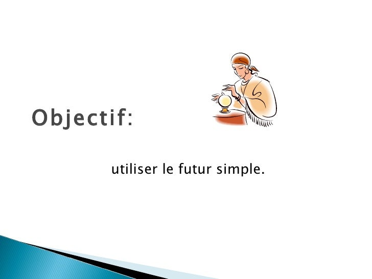 Objectif: utiliser le futur simple.