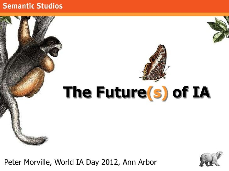 morville@semanticstudios.com                 The Future(s) of IAPeter Morville, World IA Day 2012, Ann Arbor              ...