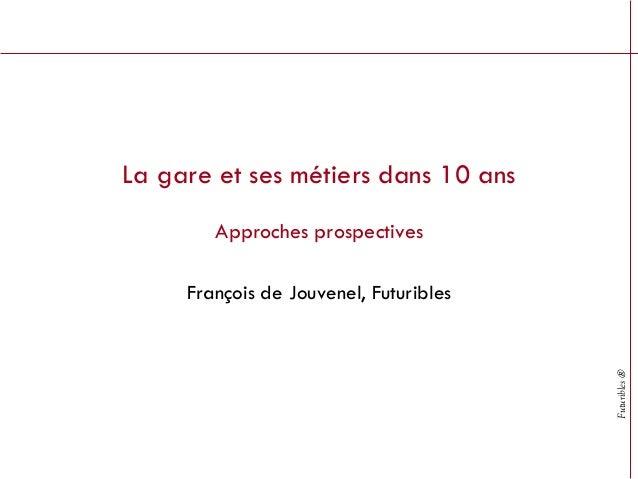 La gare et ses métiers dans 10 ans        Approches prospectives     François de Jouvenel, Futuribles                     ...