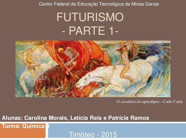 FUTURISMO - PARTE 1- Alunas: Carolina Morais, Letícia Reis e Patrícia Ramos Turma: Química 3 Timóteo - 2015 O cavaleiro do...
