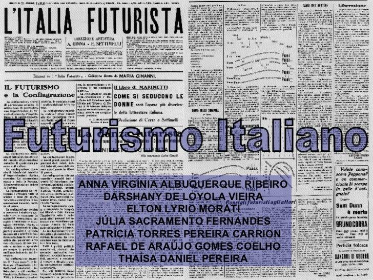 Futurismo Italiano ANNA VÍRGÍNIA ALBUQUERQUE RIBEIRO DARSHANY DE LOYOLA VIEIRA ELTON LYRIO MORATI JÚLIA SACRAMENTO FERNAND...