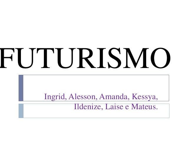 FUTURISMO Ingrid, Alesson, Amanda, Kessya, Ildenize, Laise e Mateus.