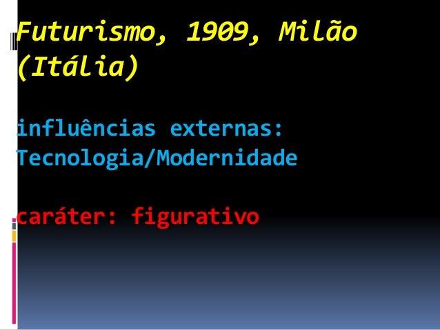 Futurismo, 1909, Milão (Itália) influências externas: Tecnologia/Modernidade caráter: figurativo