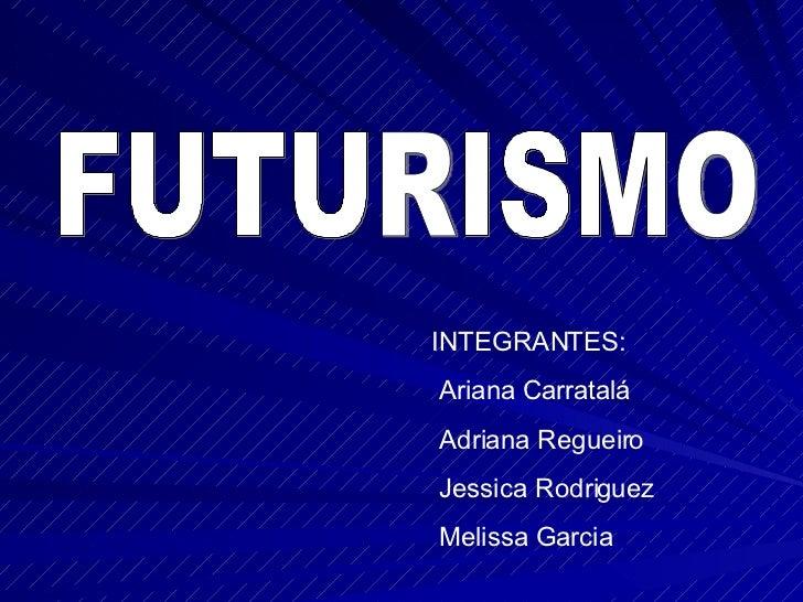 FUTURISMO INTEGRANTES: Ariana Carratalá Adriana Regueiro Jessica Rodriguez Melissa Garcia