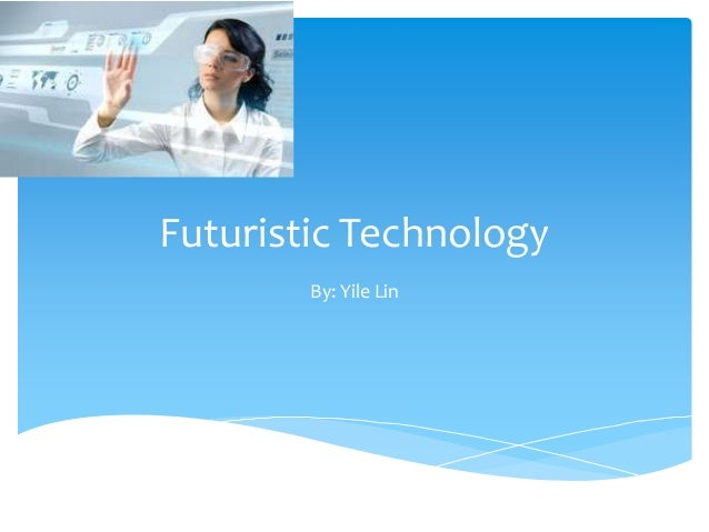 Futuristic TechnologyBy: Yile Lin