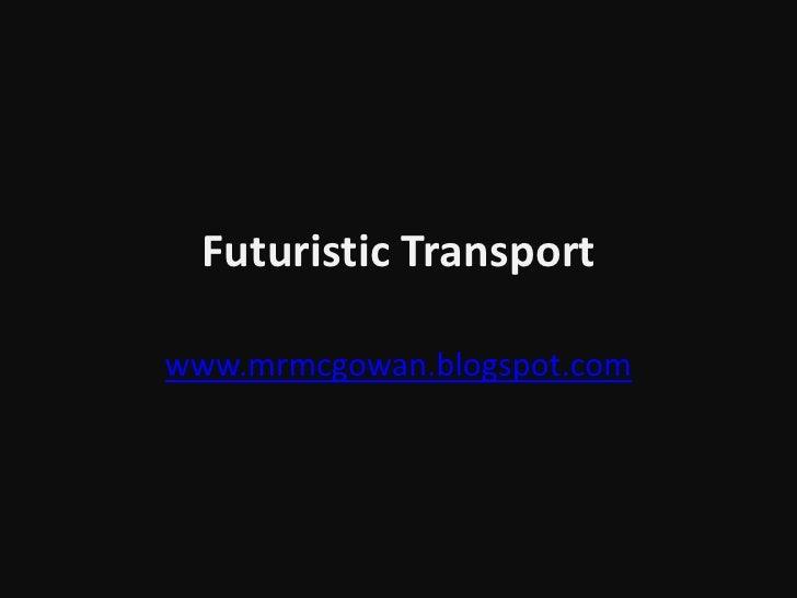 Futuristic Transport<br />www.mrmcgowan.blogspot.com<br />