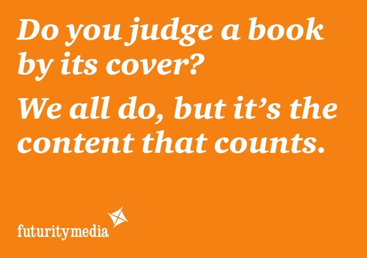 Do you judge a bookby its cover?We all do, but it's thecontent that counts.