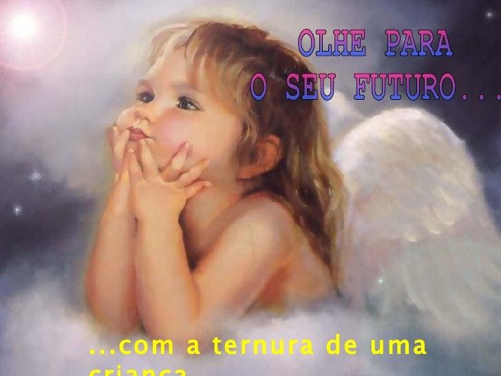 ...com a ternura de uma criança OLHE PARA O SEU FUTURO...