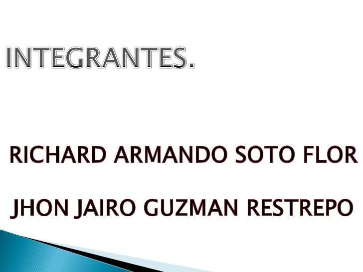 INTEGRANTES.<br />RICHARD ARMANDO SOTO FLOR<br />JHON JAIRO GUZMAN RESTREPO<br />