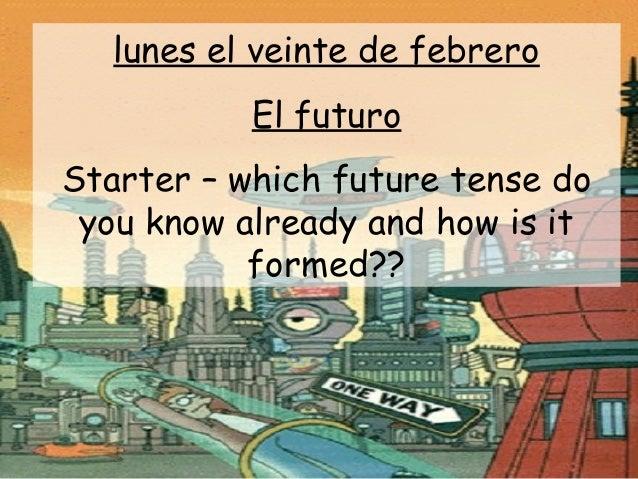 lunes el veinte de febrero           El futuroStarter – which future tense do you know already and how is it           for...