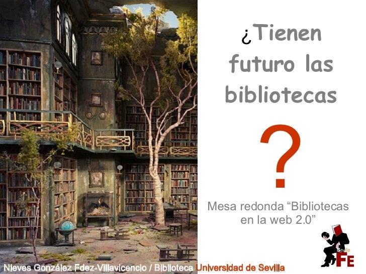 """¿ Tienen futuro las bibliotecas ? Mesa redonda """"Bibliotecas en la web 2.0"""" Nieves González Fdez-Villavicencio / Biblioteca..."""