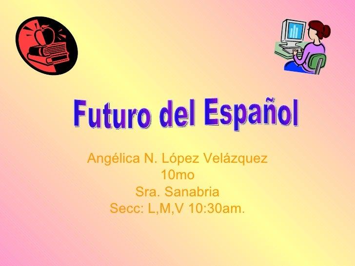 Angélica N. López Velázquez 10mo Sra. Sanabria Secc: L,M,V 10:30am . Futuro del Español