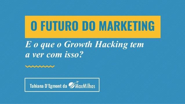 E o que o Growth Hacking tem a ver com isso? O FUTURO DO MARKETING Tahiana D'Egmont da