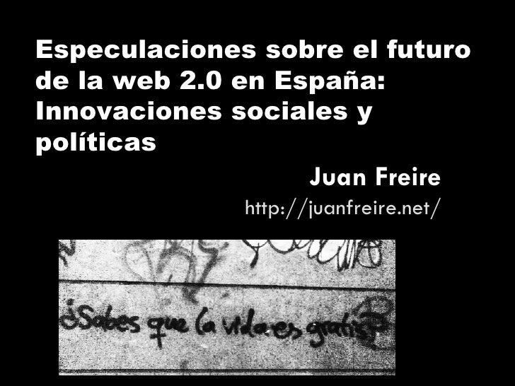 Especulaciones sobre el futuro de la web 2.0 en España: Innovaciones sociales y políticas Juan Freire http://juanfreire.net/
