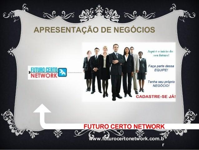 APRESENTAÇÃO DE NEGÓCIOS         FUTURO CERTO NETWORK          www.futurocertonetwork.com.b                               ...