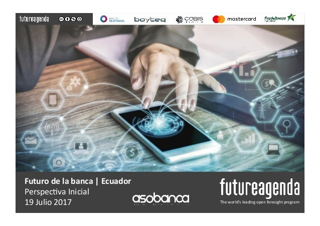 Futuro	de	la	banca	|	Ecuador	 Perspec(va	Inicial	 19	Julio	2017	 The	world's	leading	open	foresight	program