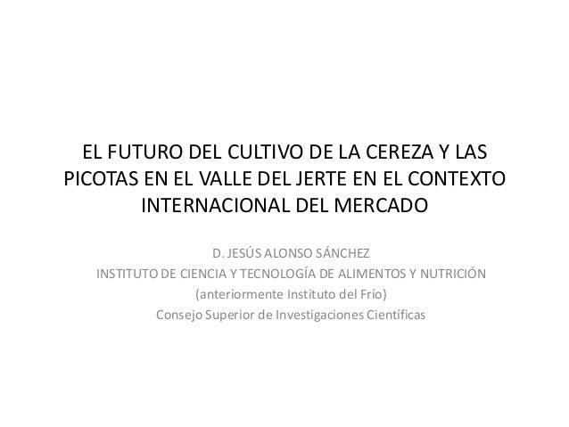 EL FUTURO DEL CULTIVO DE LA CEREZA Y LASPICOTAS EN EL VALLE DEL JERTE EN EL CONTEXTOINTERNACIONAL DEL MERCADOD. JESÚS ALON...
