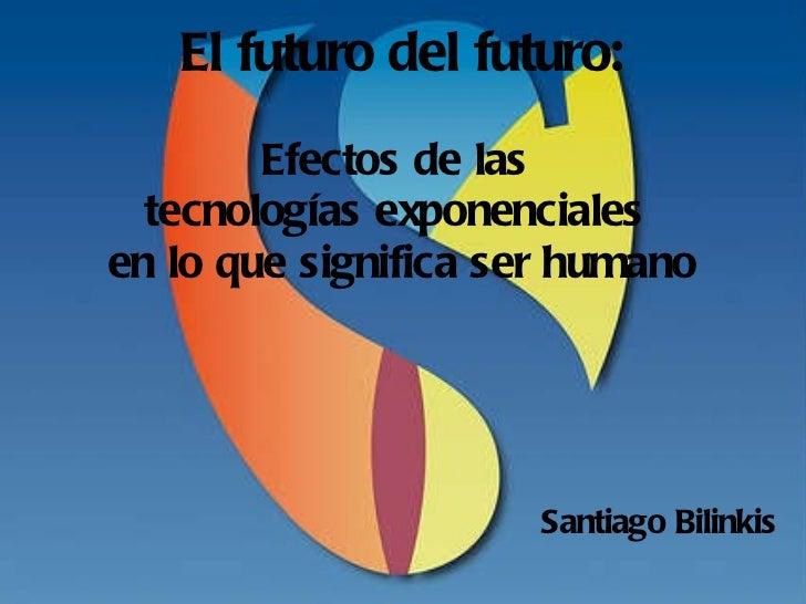 El futuro del futuro: Efectos de las  tecnologías exponenciales  en lo que significa ser humano <ul><li>Santiago Bilinkis ...