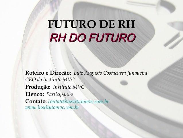FUTURO DE RH RH DO FUTURO Roteiro e Direção: Luiz Augusto Costacurta Junqueira CEO do Instituto MVC Produção: Instituto MV...