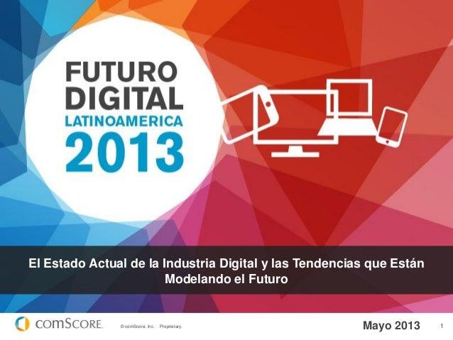© comScore, Inc. Proprietary. 1 El Estado Actual de la Industria Digital y las Tendencias que Están Modelando el Futuro Ma...