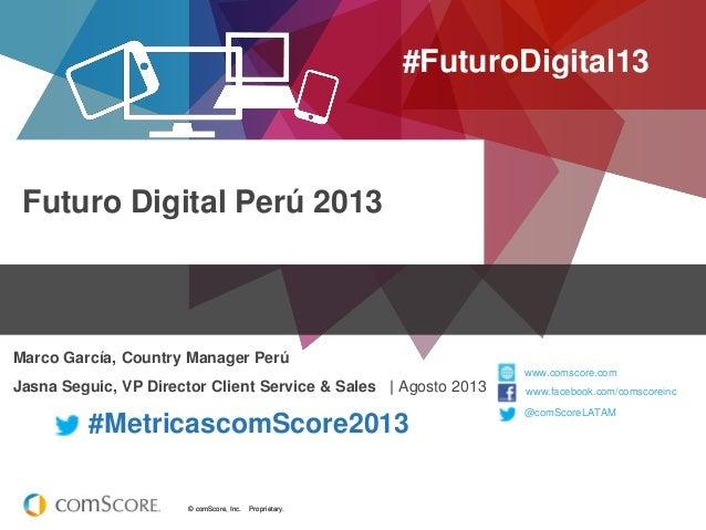 © comScore, Inc. Proprietary.© comScore, Inc. Proprietary. Futuro Digital Perú 2013 #FuturoDigital13 Marco García, Country...