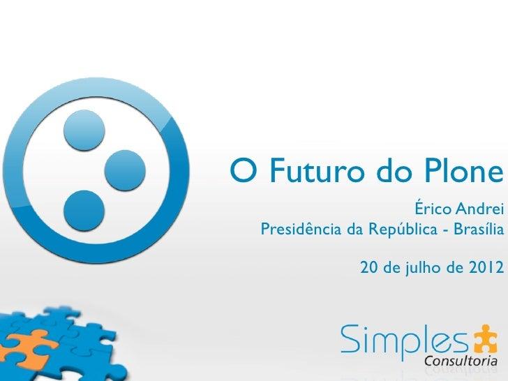 O Futuro do Plone                     Érico Andrei Presidência da República - Brasília               20 de julho de 2012