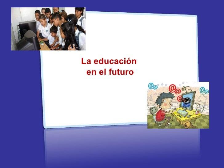 La educaci ón  en el futuro Recursos Educativos Abiertos Recursos Educativos Abiertos Recursos Educativos Abiertos
