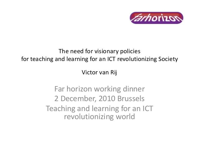 The need for visionary policies for teaching and learning for an ICT revolutionizing Society Victor van Rij Far horizon wo...