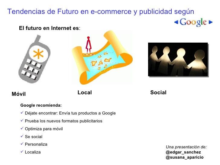Tendencias de Futuro en e-commerce y publicidad según El futuro en Internet es : Móvil Local Social <ul><li>Google recomie...