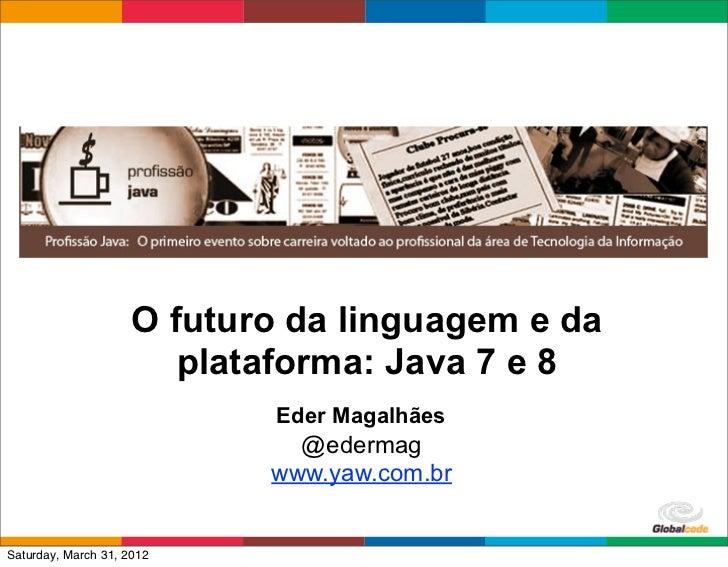O futuro da linguagem e da                        plataforma: Java 7 e 8                            Eder Magalhães        ...