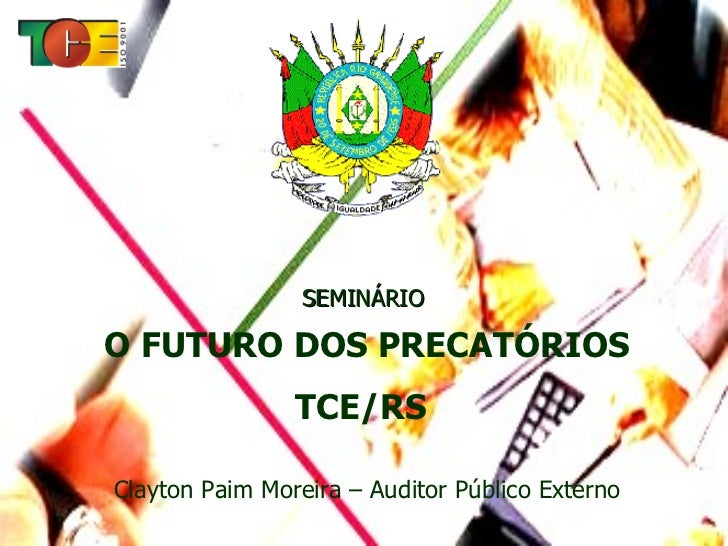 SEMINÁRIO  O FUTURO DOS PRECATÓRIOS TCE/RS   Clayton Paim Moreira – Auditor Público Externo
