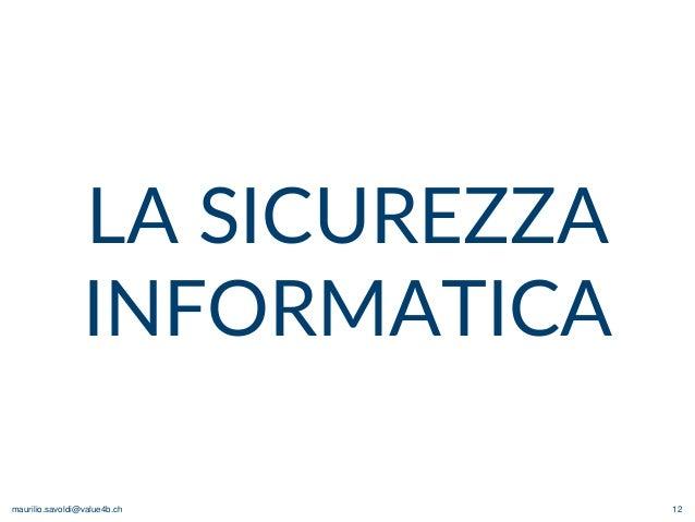 maurilio.savoldi@value4b.ch 12 LA SICUREZZA INFORMATICA