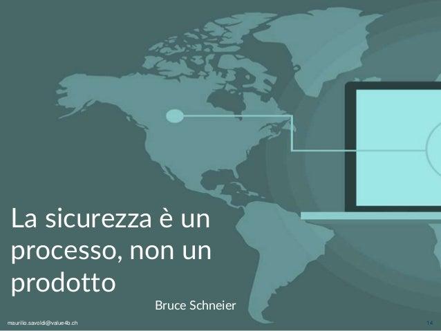 maurilio.savoldi@value4b.ch 14 La sicurezza è un processo, non un prodotto Bruce Schneier maurilio.savoldi@value4b.ch