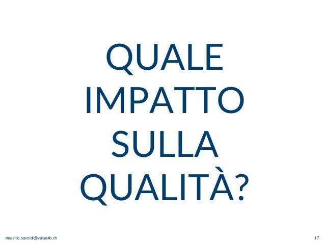 maurilio.savoldi@value4b.ch 17 QUALE IMPATTO SULLA QUALITÀ?