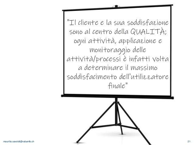"""maurilio.savoldi@value4b.ch 21 """"Il cliente e la sua soddisfazione sono al centro della QUALITÀ; ogni attività, applicazion..."""