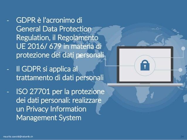 maurilio.savoldi@value4b.ch 24 ‐ GDPR è l'acronimo di General Data Protection Regulation, il Regolamento UE 2016/ 679 in m...