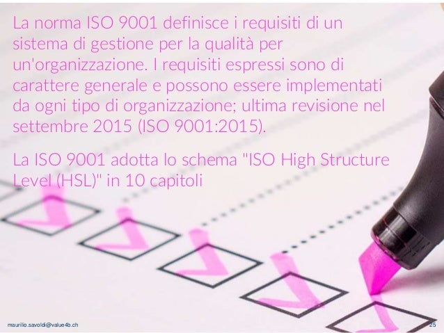 maurilio.savoldi@value4b.ch 25 La norma ISO 9001 definisce i requisiti di un sistema di gestione per la qualità per un'org...