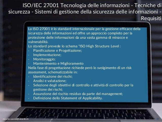 maurilio.savoldi@value4b.ch 27 La ISO 27001 è lo standard internazionale per la gestione efficace della sicurezza delle in...