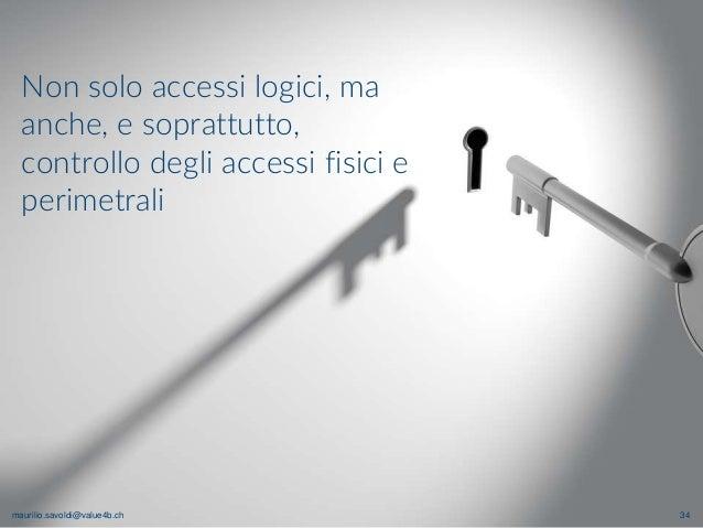maurilio.savoldi@value4b.ch 34 Non solo accessi logici, ma anche, e soprattutto, controllo degli accessi fisici e perimetr...
