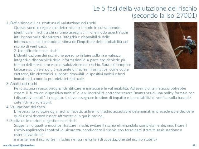 maurilio.savoldi@value4b.ch 38 Le 5 fasi della valutazione del rischio (secondo la Iso 27001) 1. Definizione di una strutt...