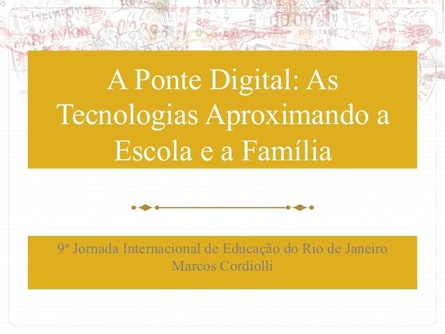 A Ponte Digital: As Tecnologias Aproximando a Escola e a Família 9ª Jornada Internacional de Educação do Rio de Janeiro Ma...
