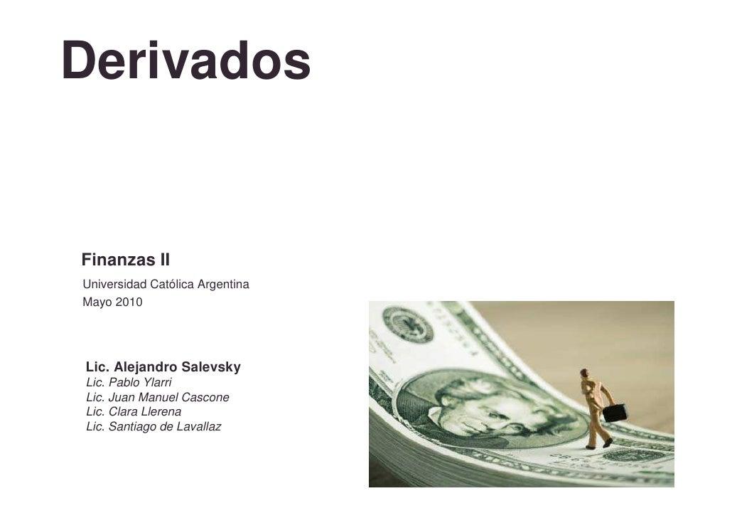 Derivados   Finanzas II Universidad Católica Argentina Mayo 2010     Lic. Alejandro Salevsky Lic. Pablo Ylarri Lic. Juan M...