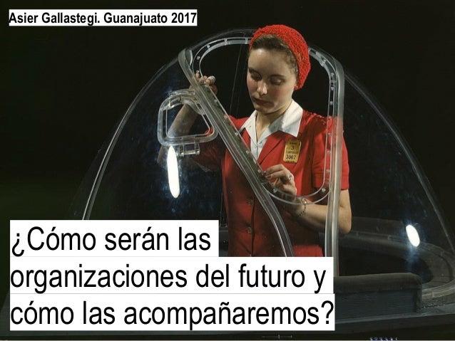 ¿Cómo serán las organizaciones del futuro y cómo las acompañaremos? Asier Gallastegi. Guanajuato 2017