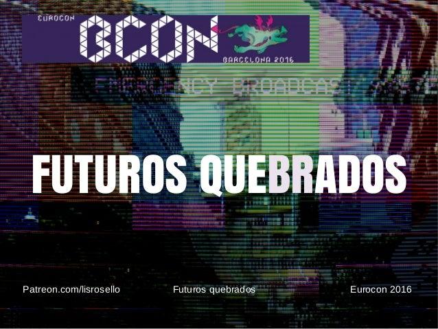 Elisabet Roselló @lisrosello Futuros quebrados Eurocon-Bcon 2016 FUTUROS QUEBRADOS Patreon.com/lisrosello Futuros quebrado...