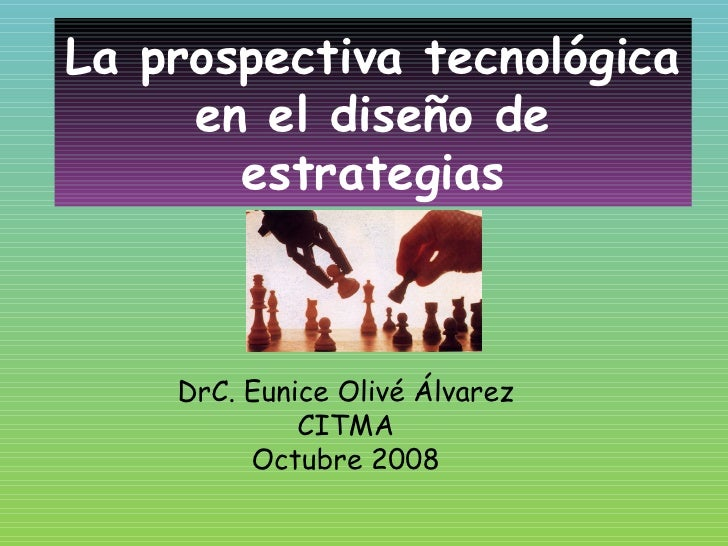 La prospectiva tecnológica en el diseño de estrategias DrC. Eunice Olivé Álvarez CITMA Octubre 2008