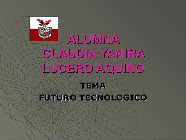 ALUMNAALUMNA CLAUDIA YANIRACLAUDIA YANIRA LUCERO AQUINOLUCERO AQUINO TEMATEMA FUTURO TECNOLOGICOFUTURO TECNOLOGICO